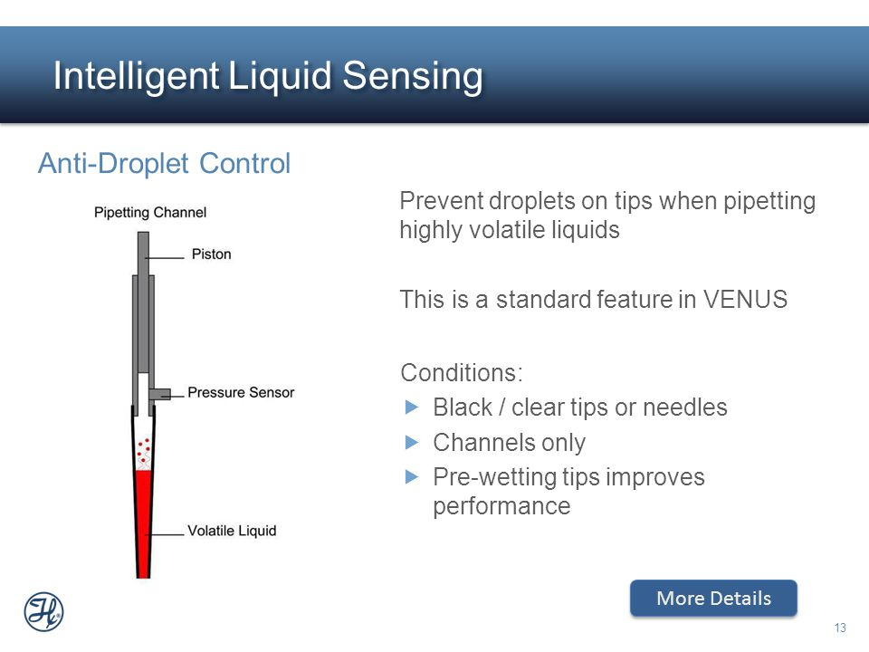 13 Intelligent Liquid Sensing Prevent droplets on tips when pipetting highly volatile liquids This is a standard feature in VENUS Anti-Droplet Control