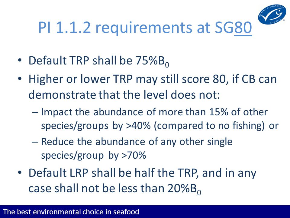The best environmental choice in seafood PI 1.1.2 requirements at SG80 Default TRP shall be 75%B 0 Higher or lower TRP may still score 80, if CB can d