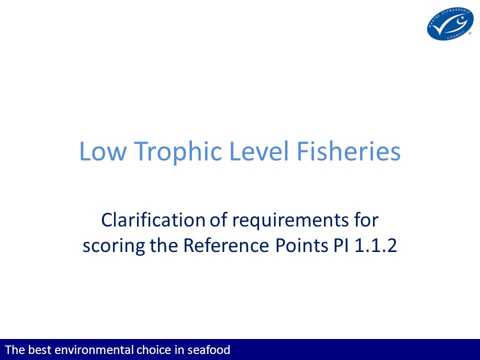 The best environmental choice in seafood Low Trophic Level Fisheries Clarification of requirements for scoring the Reference Points PI 1.1.2