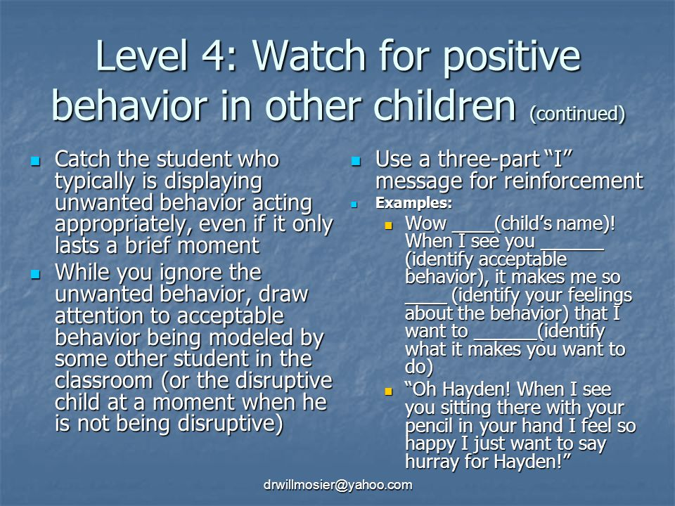 drwillmosier@yahoo.com Level 4: Watch for positive behavior in other children (continued) Catch the student who typically is displaying unwanted behavior acting appropriately, even if it only lasts a brief moment Catch the student who typically is displaying unwanted behavior acting appropriately, even if it only lasts a brief moment While you ignore the unwanted behavior, draw attention to acceptable behavior being modeled by some other student in the classroom (or the disruptive child at a moment when he is not being disruptive) While you ignore the unwanted behavior, draw attention to acceptable behavior being modeled by some other student in the classroom (or the disruptive child at a moment when he is not being disruptive) Use a three-part I message for reinforcement Use a three-part I message for reinforcement Examples: Examples: Wow ____(child's name).