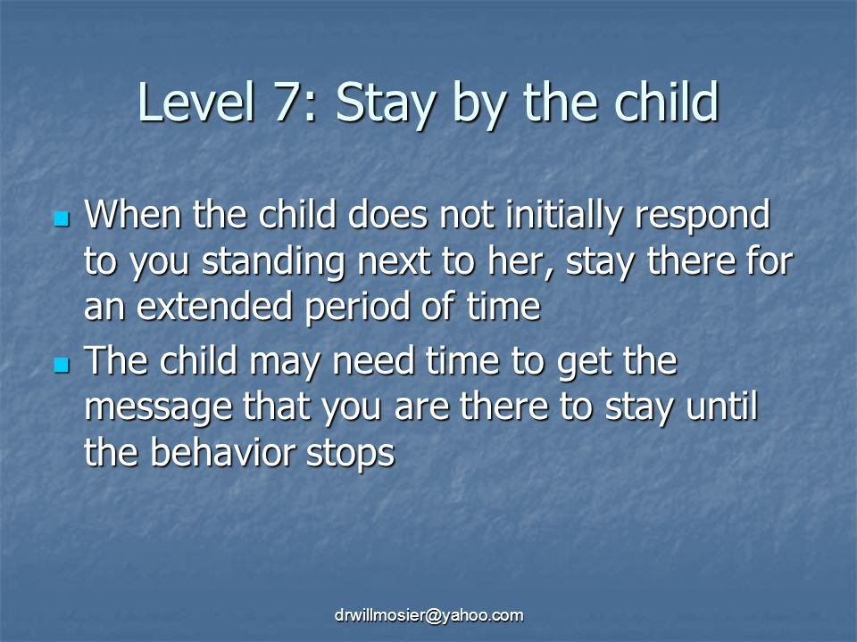 drwillmosier@yahoo.com Level 7: Stay by the child When the child does not initially respond to you standing next to her, stay there for an extended period of time When the child does not initially respond to you standing next to her, stay there for an extended period of time The child may need time to get the message that you are there to stay until the behavior stops The child may need time to get the message that you are there to stay until the behavior stops