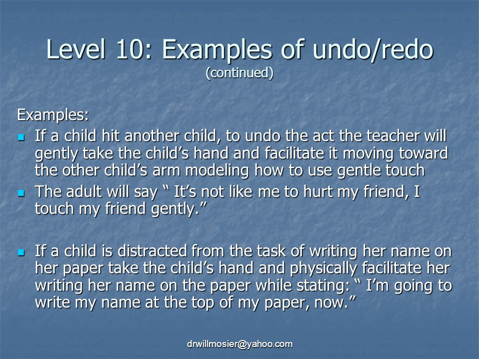 drwillmosier@yahoo.com Level 10: Examples of undo/redo (continued) Examples: If a child hit another child, to undo the act the teacher will gently take the child's hand and facilitate it moving toward the other child's arm modeling how to use gentle touch If a child hit another child, to undo the act the teacher will gently take the child's hand and facilitate it moving toward the other child's arm modeling how to use gentle touch The adult will say It's not like me to hurt my friend, I touch my friend gently. The adult will say It's not like me to hurt my friend, I touch my friend gently. If a child is distracted from the task of writing her name on her paper take the child's hand and physically facilitate her writing her name on the paper while stating: I'm going to write my name at the top of my paper, now. If a child is distracted from the task of writing her name on her paper take the child's hand and physically facilitate her writing her name on the paper while stating: I'm going to write my name at the top of my paper, now.