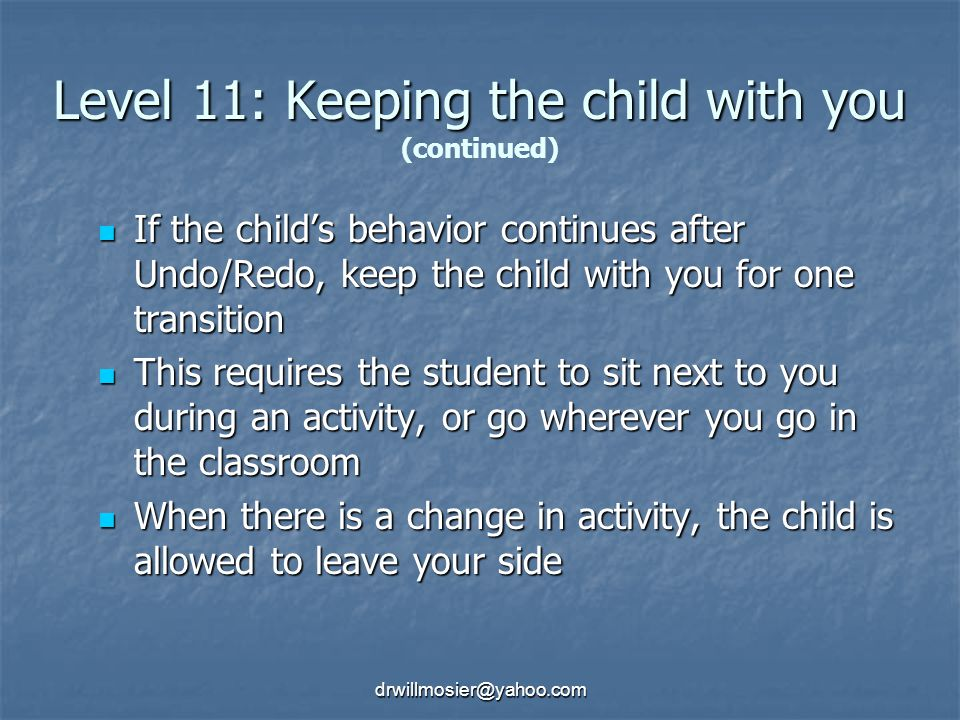 drwillmosier@yahoo.com Level 11: Keeping the child with you Level 11: Keeping the child with you (continued) If the child's behavior continues after Undo/Redo, keep the child with you for one transition If the child's behavior continues after Undo/Redo, keep the child with you for one transition This requires the student to sit next to you during an activity, or go wherever you go in the classroom This requires the student to sit next to you during an activity, or go wherever you go in the classroom When there is a change in activity, the child is allowed to leave your side When there is a change in activity, the child is allowed to leave your side