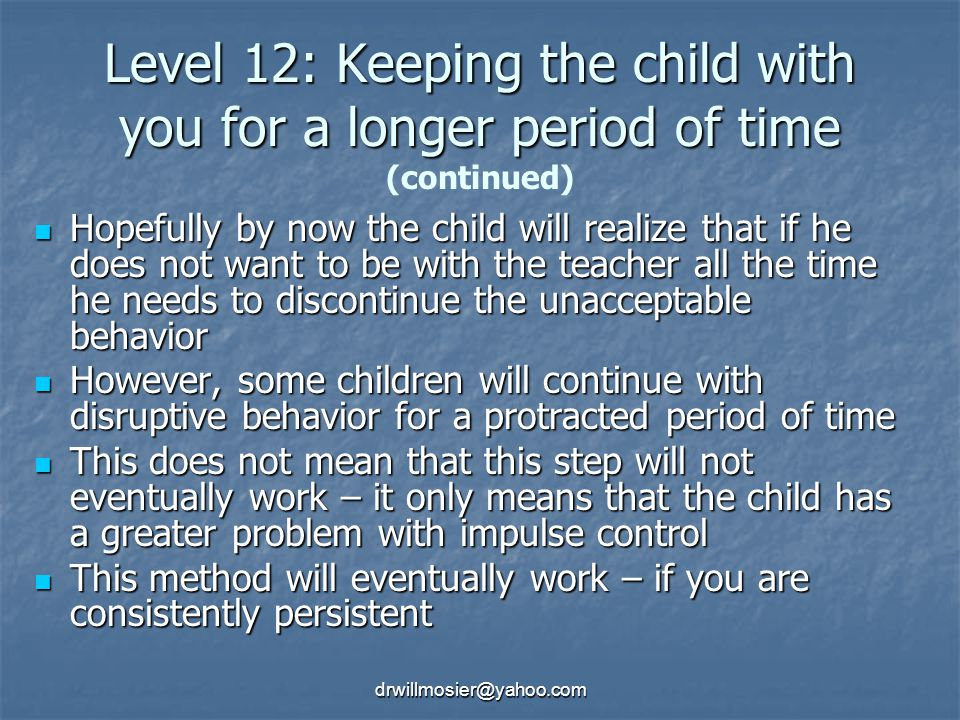 drwillmosier@yahoo.com Level 12: Keeping the child with you for a longer period of time Level 12: Keeping the child with you for a longer period of time (continued) Hopefully by now the child will realize that if he does not want to be with the teacher all the time he needs to discontinue the unacceptable behavior Hopefully by now the child will realize that if he does not want to be with the teacher all the time he needs to discontinue the unacceptable behavior However, some children will continue with disruptive behavior for a protracted period of time However, some children will continue with disruptive behavior for a protracted period of time This does not mean that this step will not eventually work – it only means that the child has a greater problem with impulse control This does not mean that this step will not eventually work – it only means that the child has a greater problem with impulse control This method will eventually work – if you are consistently persistent This method will eventually work – if you are consistently persistent