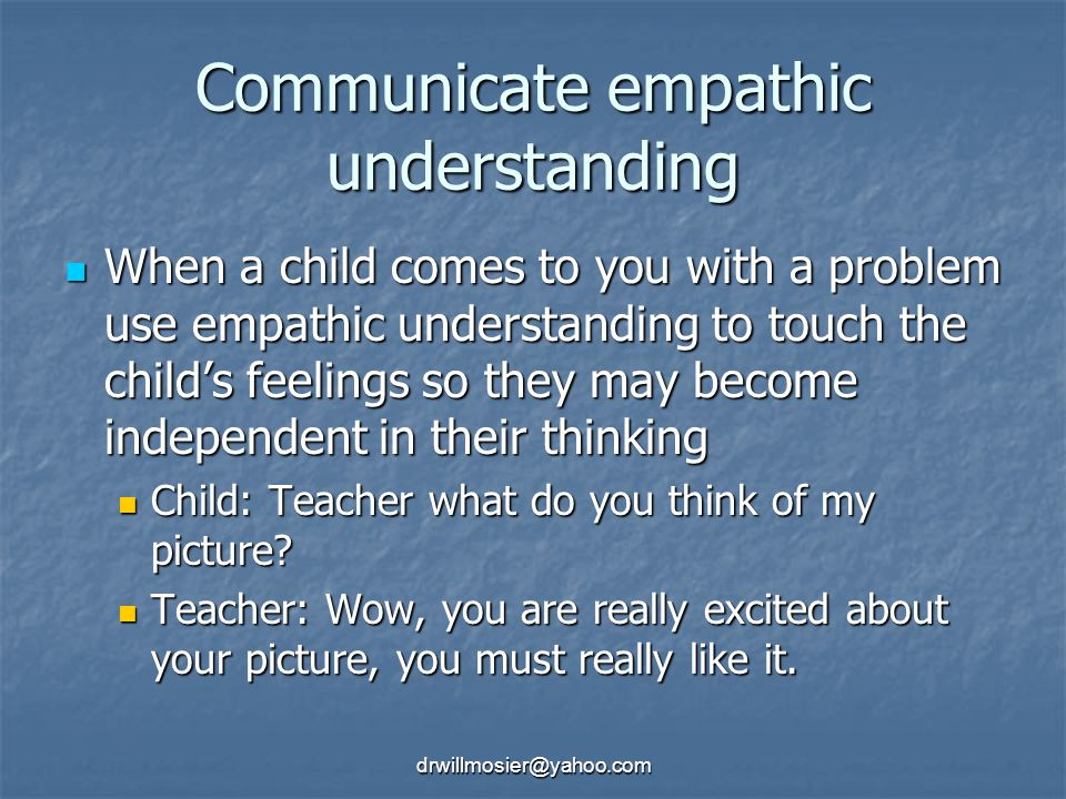 drwillmosier@yahoo.com Communicate empathic understanding When a child comes to you with a problem use empathic understanding to touch the child's feelings so they may become independent in their thinking When a child comes to you with a problem use empathic understanding to touch the child's feelings so they may become independent in their thinking Child: Teacher what do you think of my picture.