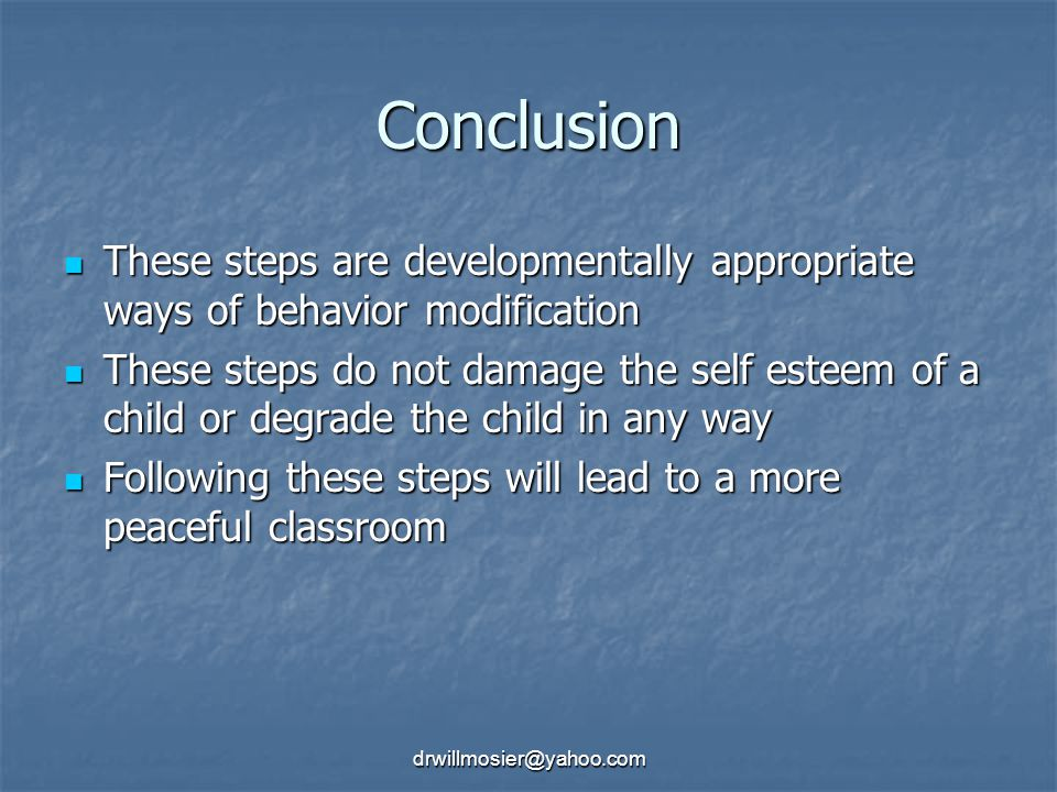 drwillmosier@yahoo.com Conclusion These steps are developmentally appropriate ways of behavior modification These steps are developmentally appropriate ways of behavior modification These steps do not damage the self esteem of a child or degrade the child in any way These steps do not damage the self esteem of a child or degrade the child in any way Following these steps will lead to a more peaceful classroom Following these steps will lead to a more peaceful classroom