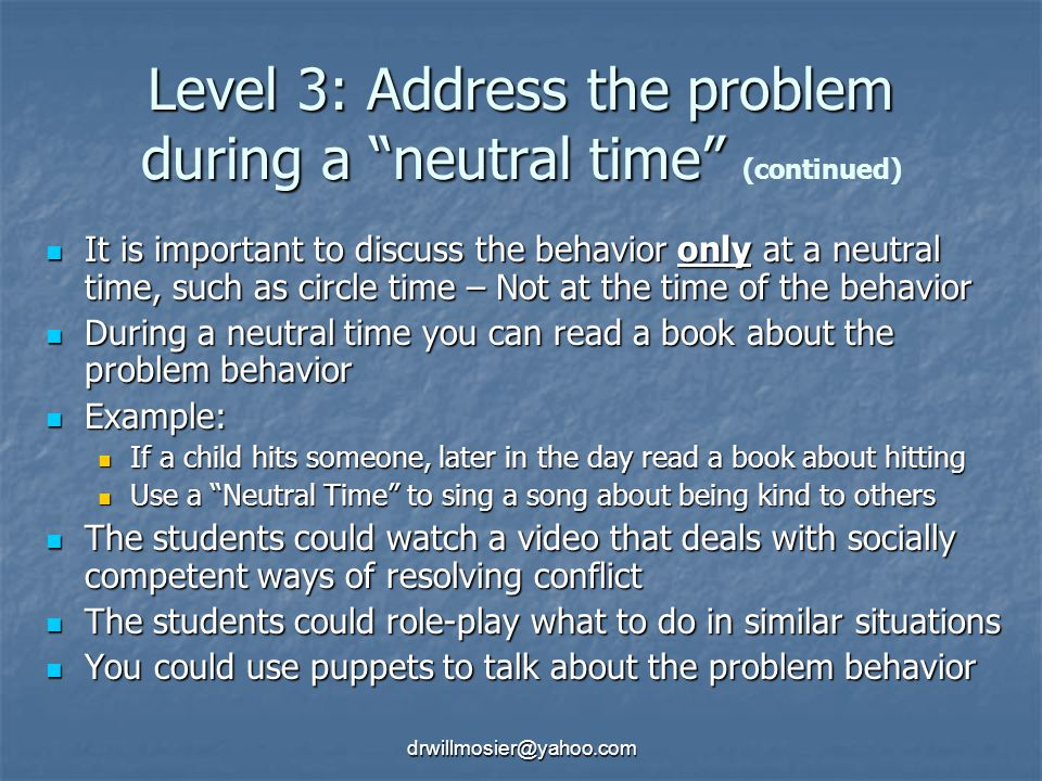 drwillmosier@yahoo.com Level 3: Address the problem during a neutral time Level 3: Address the problem during a neutral time (continued) It is important to discuss the behavior only at a neutral time, such as circle time – Not at the time of the behavior It is important to discuss the behavior only at a neutral time, such as circle time – Not at the time of the behavior During a neutral time you can read a book about the problem behavior During a neutral time you can read a book about the problem behavior Example: Example: If a child hits someone, later in the day read a book about hitting If a child hits someone, later in the day read a book about hitting Use a Neutral Time to sing a song about being kind to others Use a Neutral Time to sing a song about being kind to others The students could watch a video that deals with socially competent ways of resolving conflict The students could watch a video that deals with socially competent ways of resolving conflict The students could role-play what to do in similar situations The students could role-play what to do in similar situations You could use puppets to talk about the problem behavior You could use puppets to talk about the problem behavior