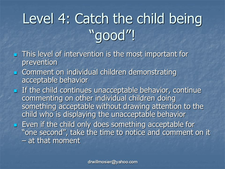drwillmosier@yahoo.com Level 4: Catch the child being good .