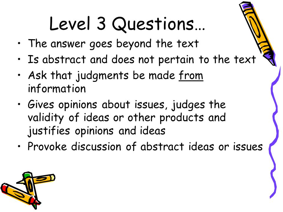 Level 3 Questions… The answer goes beyond the text Is abstract and does not pertain to the text Ask that judgments be made from information Gives opin