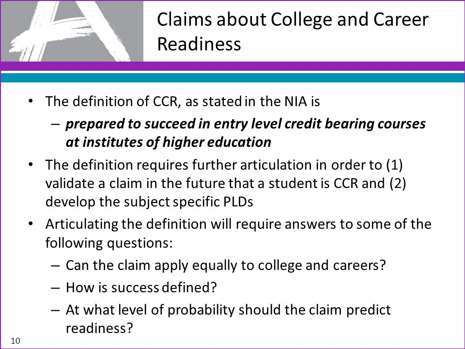 The definition of CCR, as stated in the NIA is – prepared to succeed in entry level credit bearing courses at institutes of higher education The definition requires further articulation in order to (1) validate a claim in the future that a student is CCR and (2) develop the subject specific PLDs Articulating the definition will require answers to some of the following questions: – Can the claim apply equally to college and careers.