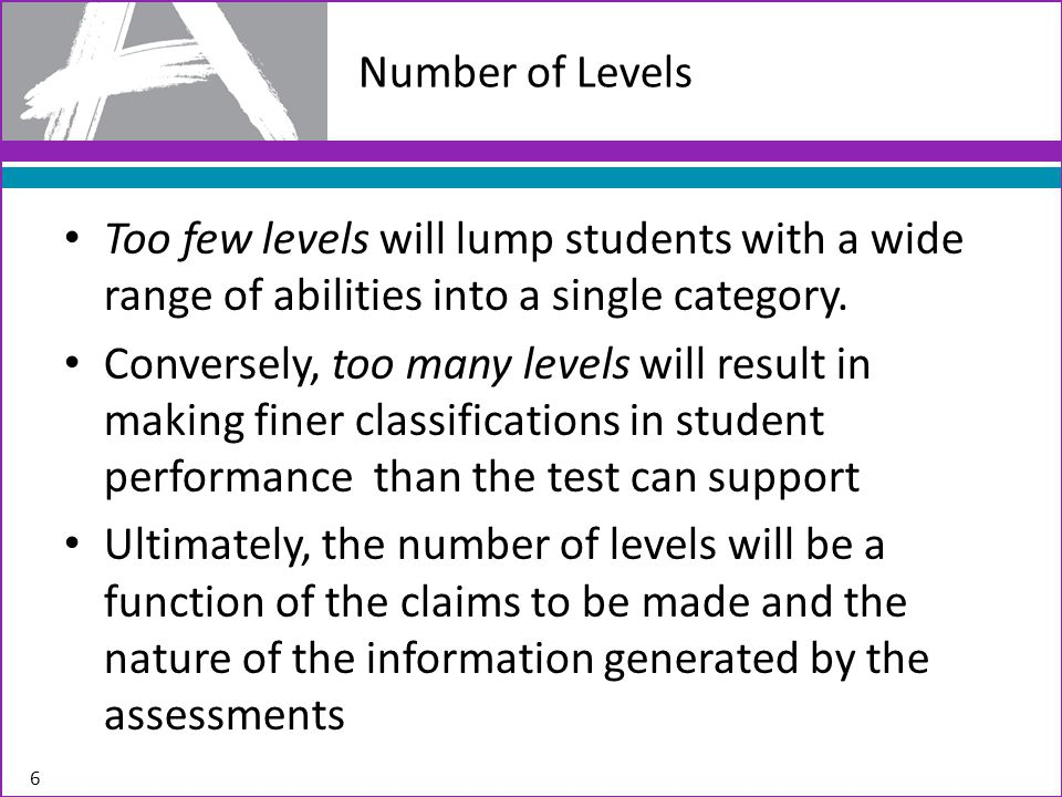 Too few levels will lump students with a wide range of abilities into a single category. Conversely, too many levels will result in making finer class