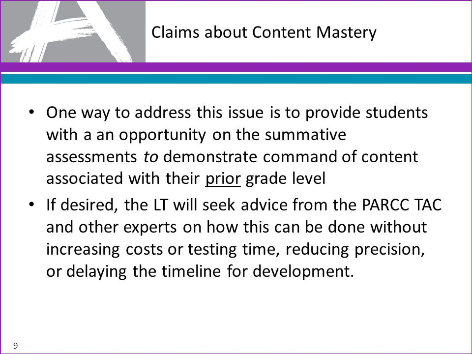 One way to address this issue is to provide students with a an opportunity on the summative assessments to demonstrate command of content associated with their prior grade level If desired, the LT will seek advice from the PARCC TAC and other experts on how this can be done without increasing costs or testing time, reducing precision, or delaying the timeline for development.