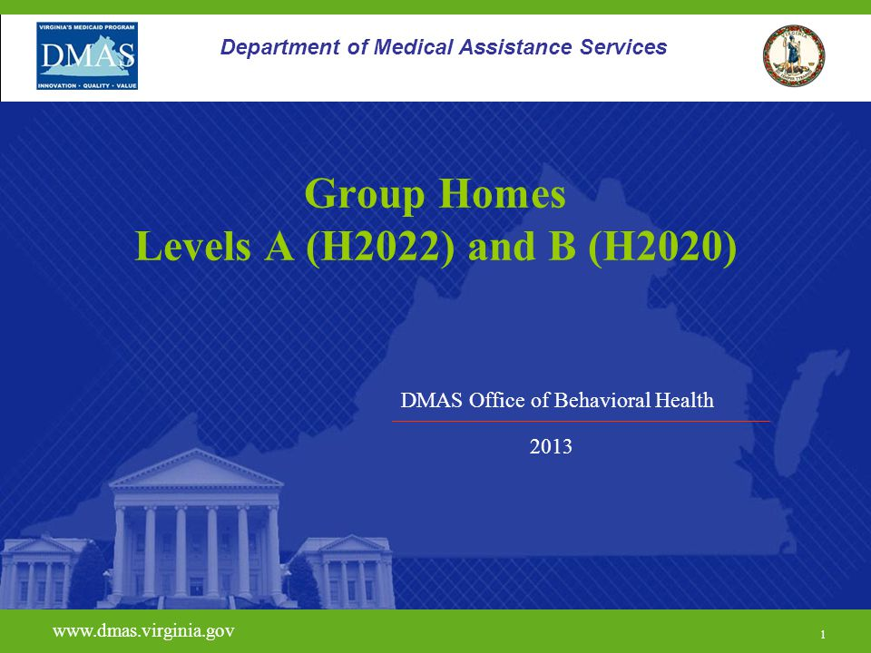 DMAS Office of Behavioral Health www.dmas.virginia.gov 1 Department of Medical Assistance Services Group Homes Levels A (H2022) and B (H2020) 2013