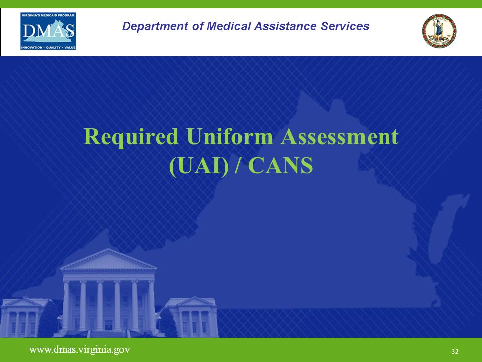 32 www.dmas.virginia.gov 32 Department of Medical Assistance Services Required Uniform Assessment (UAI) / CANS