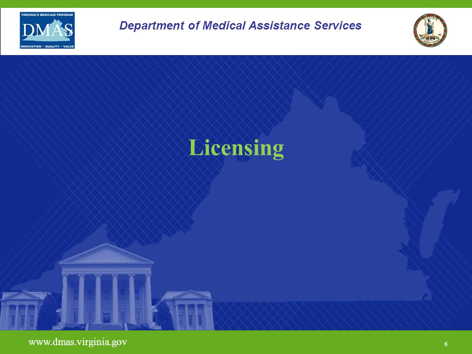 6 www.dmas.virginia.gov 6 Department of Medical Assistance Services Licensing