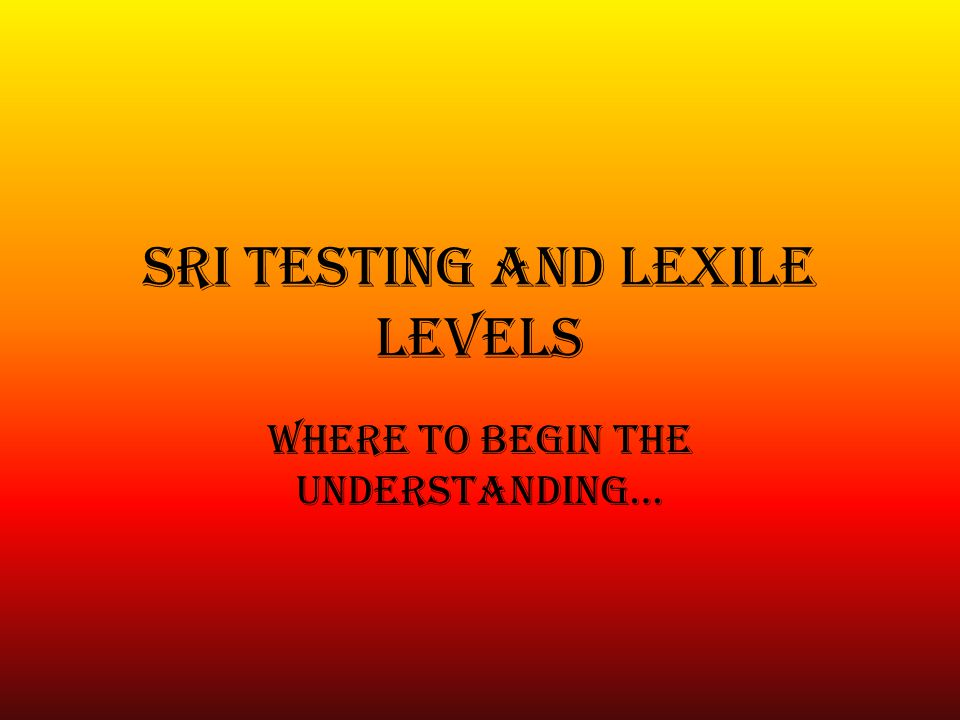 SRI Testing and Lexile Levels Where to Begin the Understanding…