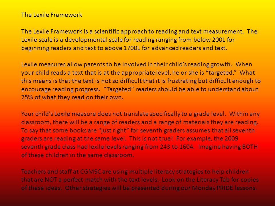 The Lexile Framework The Lexile Framework is a scientific approach to reading and text measurement. The Lexile scale is a developmental scale for read