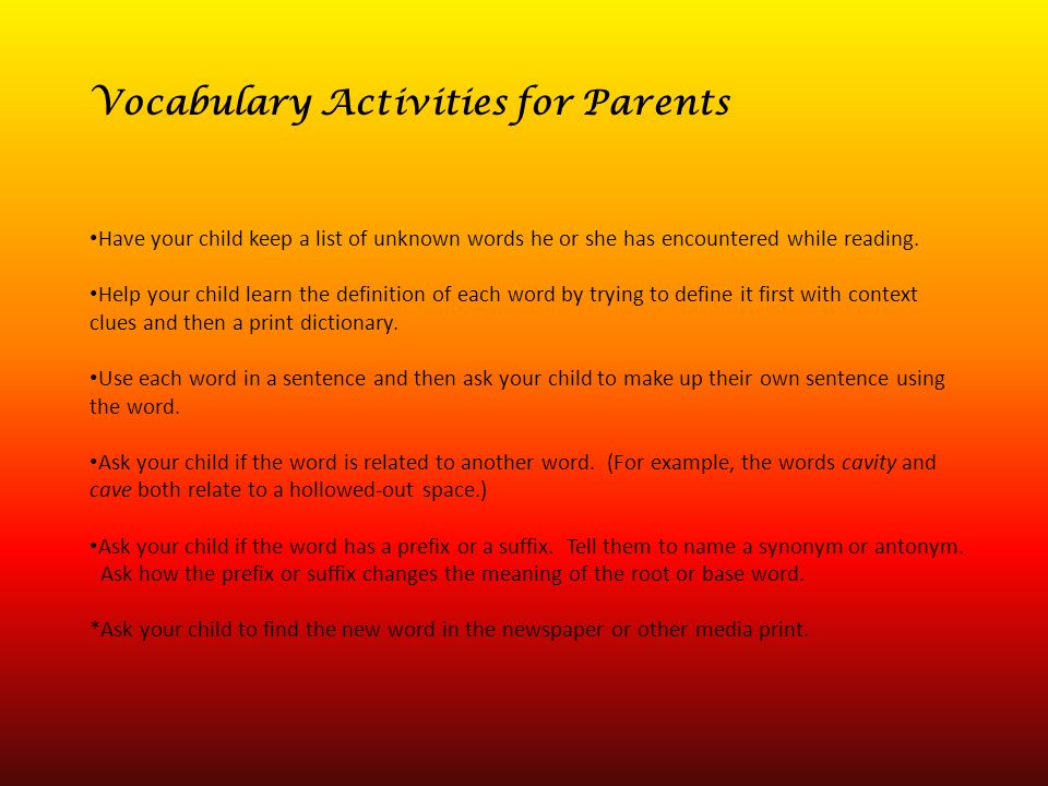 Vocabulary Activities for Parents Have your child keep a list of unknown words he or she has encountered while reading. Help your child learn the defi