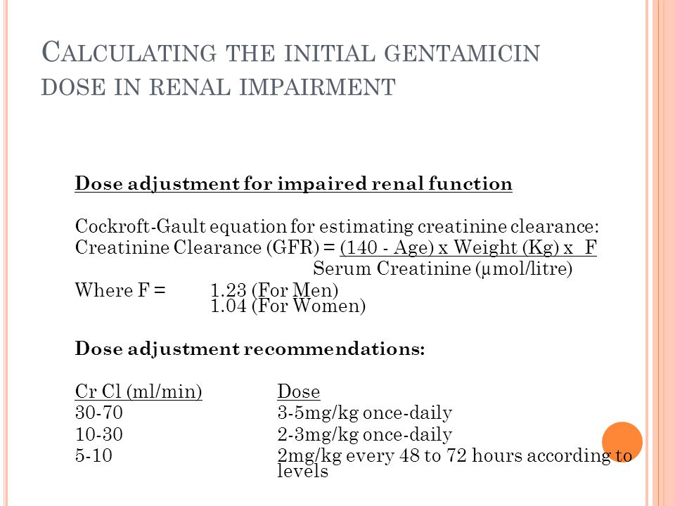 C ALCULATING THE INITIAL GENTAMICIN DOSE IN RENAL IMPAIRMENT Dose adjustment for impaired renal function Cockroft-Gault equation for estimating creatinine clearance: Creatinine Clearance (GFR) = (140 - Age) x Weight (Kg) x F Serum Creatinine (µmol/litre) Where F = 1.23 (For Men) 1.04 (For Women) Dose adjustment recommendations: Cr Cl (ml/min) Dose 30-703-5mg/kg once-daily 10-30 2-3mg/kg once-daily 5-102mg/kg every 48 to 72 hours according to levels