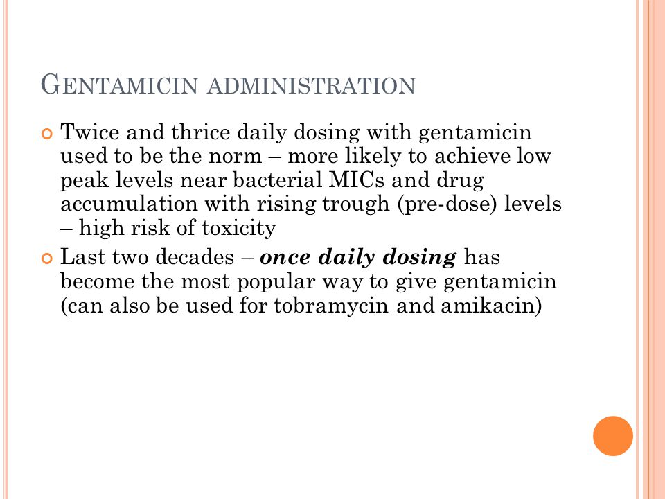 G ENTAMICIN ADMINISTRATION Twice and thrice daily dosing with gentamicin used to be the norm – more likely to achieve low peak levels near bacterial MICs and drug accumulation with rising trough (pre-dose) levels – high risk of toxicity Last two decades – once daily dosing has become the most popular way to give gentamicin (can also be used for tobramycin and amikacin)