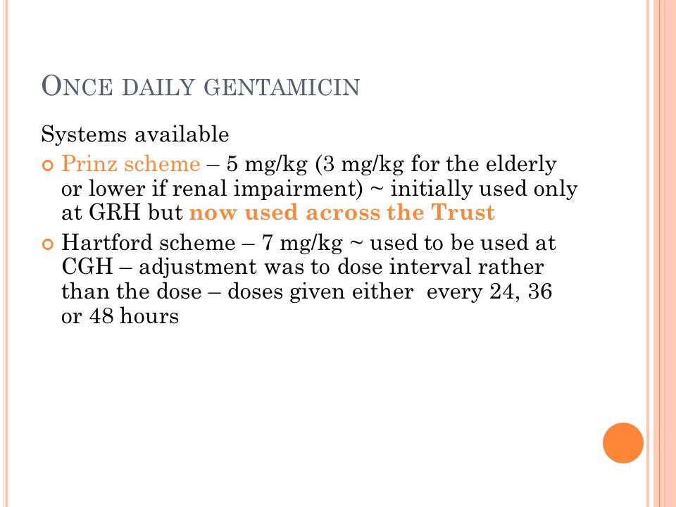 O NCE DAILY GENTAMICIN Systems available Prinz scheme – 5 mg/kg (3 mg/kg for the elderly or lower if renal impairment) ~ initially used only at GRH but now used across the Trust Hartford scheme – 7 mg/kg ~ used to be used at CGH – adjustment was to dose interval rather than the dose – doses given either every 24, 36 or 48 hours