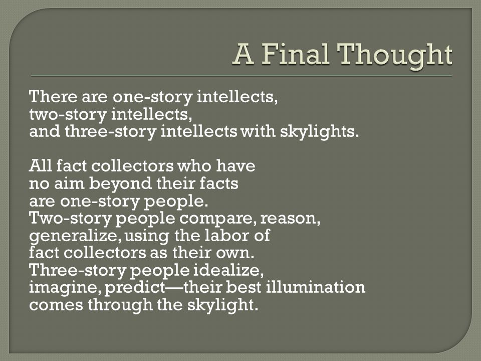 There are one-story intellects, two-story intellects, and three-story intellects with skylights. All fact collectors who have no aim beyond their fact