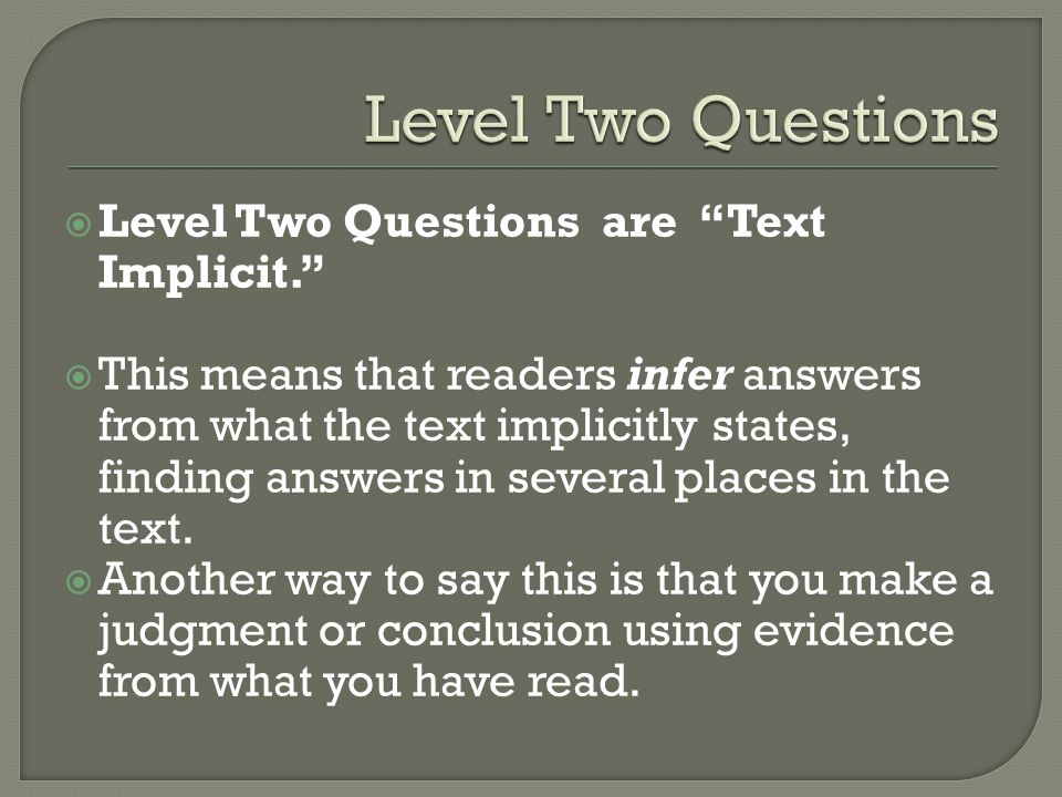 " Level Two Questions are ""Text Implicit.""  This means that readers infer answers from what the text implicitly states, finding answers in several pl"