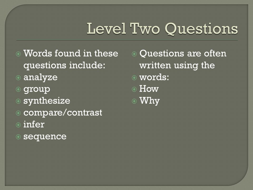  Words found in these questions include:  analyze  group  synthesize  compare/contrast  infer  sequence  Questions are often written using the
