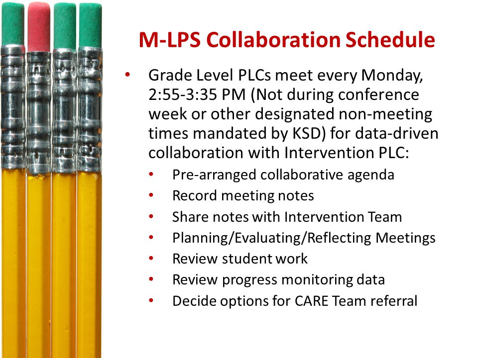 M-LPS Collaboration Schedule Grade Level PLCs meet every Monday, 2:55-3:35 PM (Not during conference week or other designated non-meeting times mandated by KSD) for data-driven collaboration with Intervention PLC: Pre-arranged collaborative agenda Record meeting notes Share notes with Intervention Team Planning/Evaluating/Reflecting Meetings Review student work Review progress monitoring data Decide options for CARE Team referral