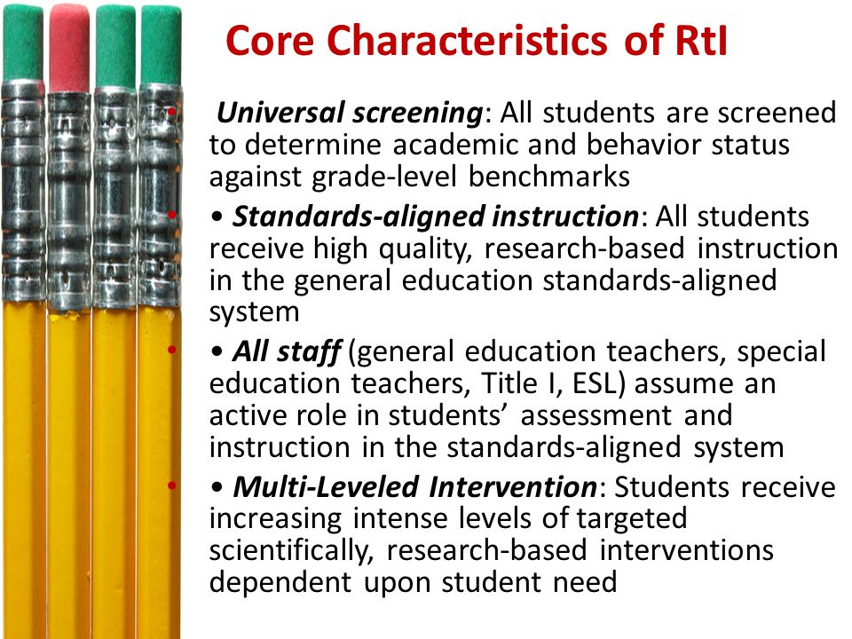 Core Characteristics of RtI Universal screening: All students are screened to determine academic and behavior status against grade-level benchmarks Standards-aligned instruction: All students receive high quality, research-based instruction in the general education standards-aligned system All staff (general education teachers, special education teachers, Title I, ESL) assume an active role in students' assessment and instruction in the standards-aligned system Multi-Leveled Intervention: Students receive increasing intense levels of targeted scientifically, research-based interventions dependent upon student need