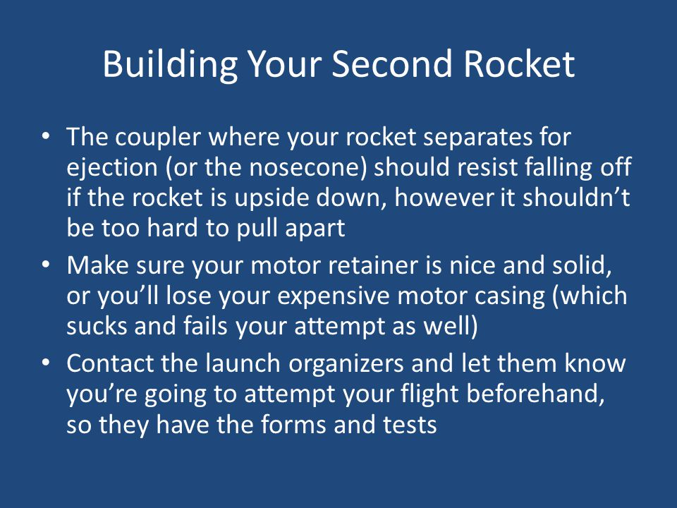 Building Your Second Rocket The coupler where your rocket separates for ejection (or the nosecone) should resist falling off if the rocket is upside d