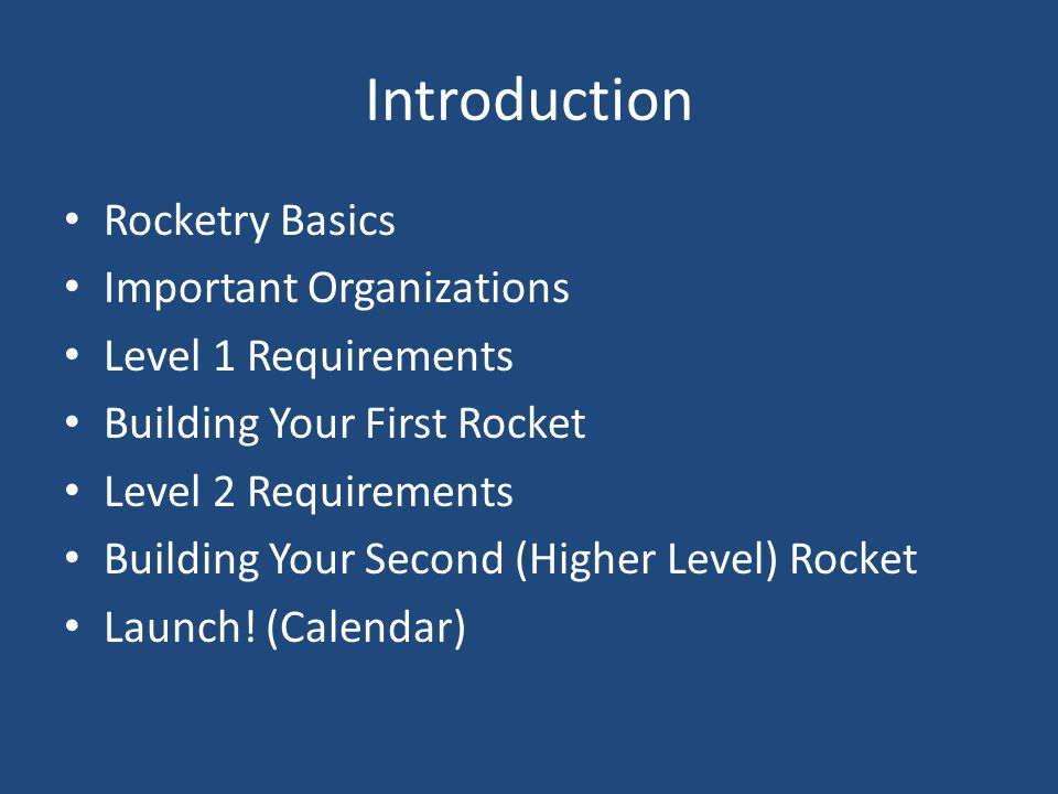 Introduction Rocketry Basics Important Organizations Level 1 Requirements Building Your First Rocket Level 2 Requirements Building Your Second (Higher