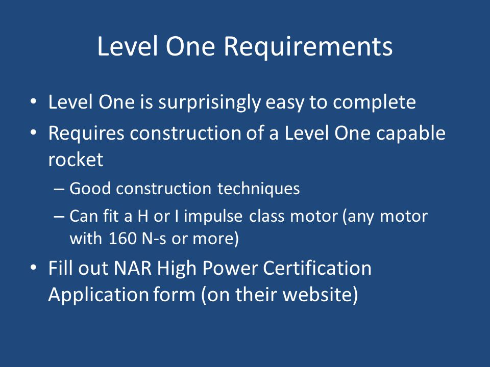 Level One Requirements Level One is surprisingly easy to complete Requires construction of a Level One capable rocket – Good construction techniques –