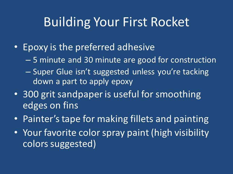 Building Your First Rocket Epoxy is the preferred adhesive – 5 minute and 30 minute are good for construction – Super Glue isn't suggested unless you'