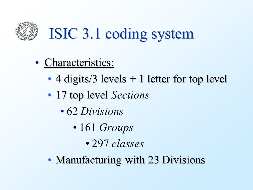 ISIC 3.1 coding system Advantages:Advantages: Numeric for code-assignmentNumeric for code-assignment 3 levels with 4 digits and # top level 'Sections' > 103 levels with 4 digits and # top level 'Sections' > 10 Disadvantage:Disadvantage: A correlation table between 1 st and 2 nd level is neededA correlation table between 1 st and 2 nd level is needed Manufacturing exceeds 10 GroupsManufacturing exceeds 10 Groups