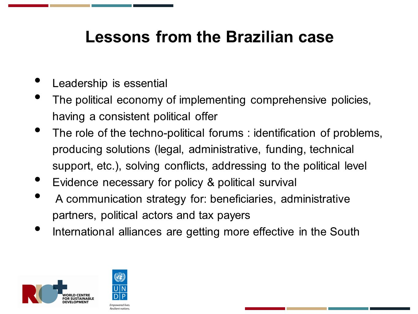 Lessons from the Brazilian case Leadership is essential The political economy of implementing comprehensive policies, having a consistent political offer The role of the techno-political forums : identification of problems, producing solutions (legal, administrative, funding, technical support, etc.), solving conflicts, addressing to the political level Evidence necessary for policy & political survival A communication strategy for: beneficiaries, administrative partners, political actors and tax payers International alliances are getting more effective in the South