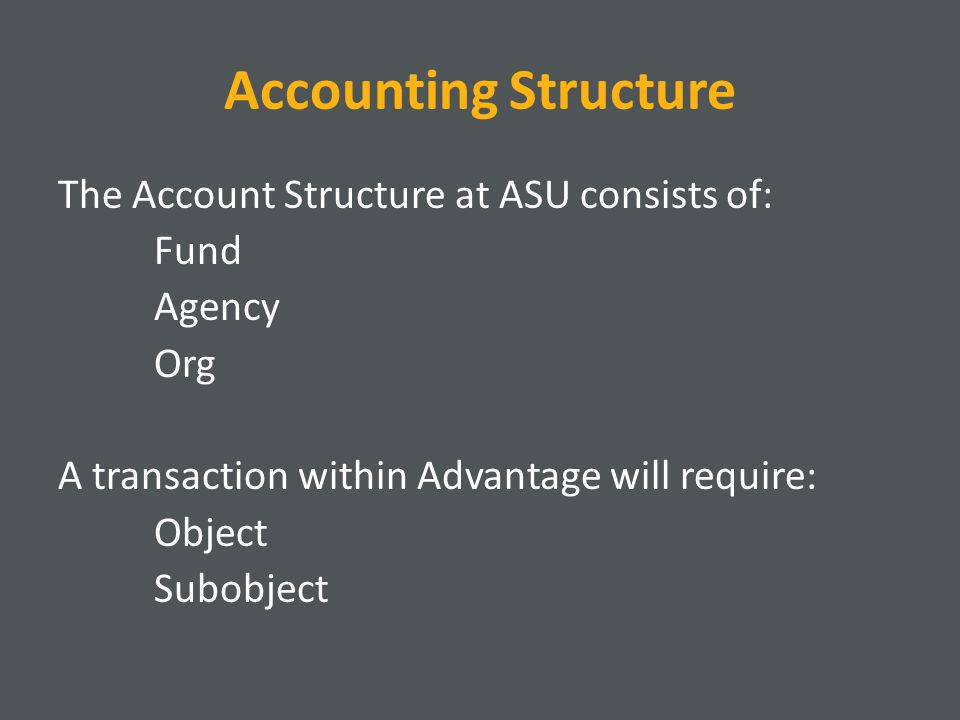 Accounting Structure The Account Structure at ASU consists of: Fund Agency Org A transaction within Advantage will require: Object Subobject