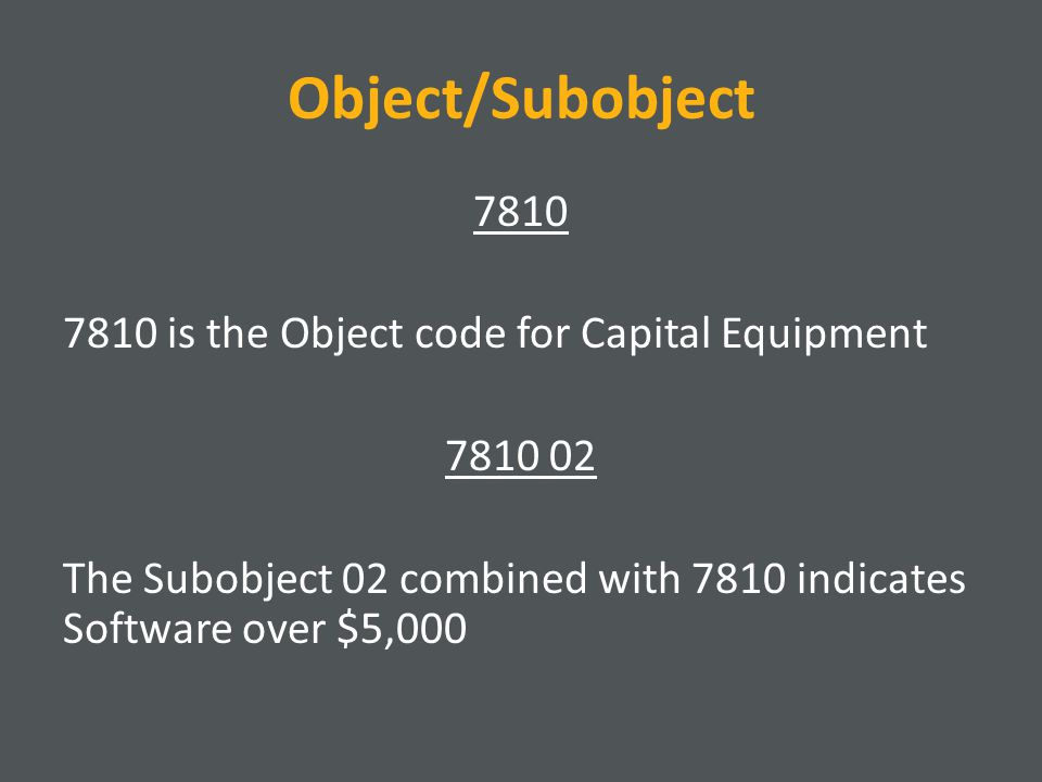 Object/Subobject 7810 7810 is the Object code for Capital Equipment 7810 02 The Subobject 02 combined with 7810 indicates Software over $5,000