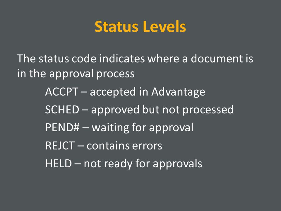 Status Levels The status code indicates where a document is in the approval process ACCPT – accepted in Advantage SCHED – approved but not processed PEND# – waiting for approval REJCT – contains errors HELD – not ready for approvals