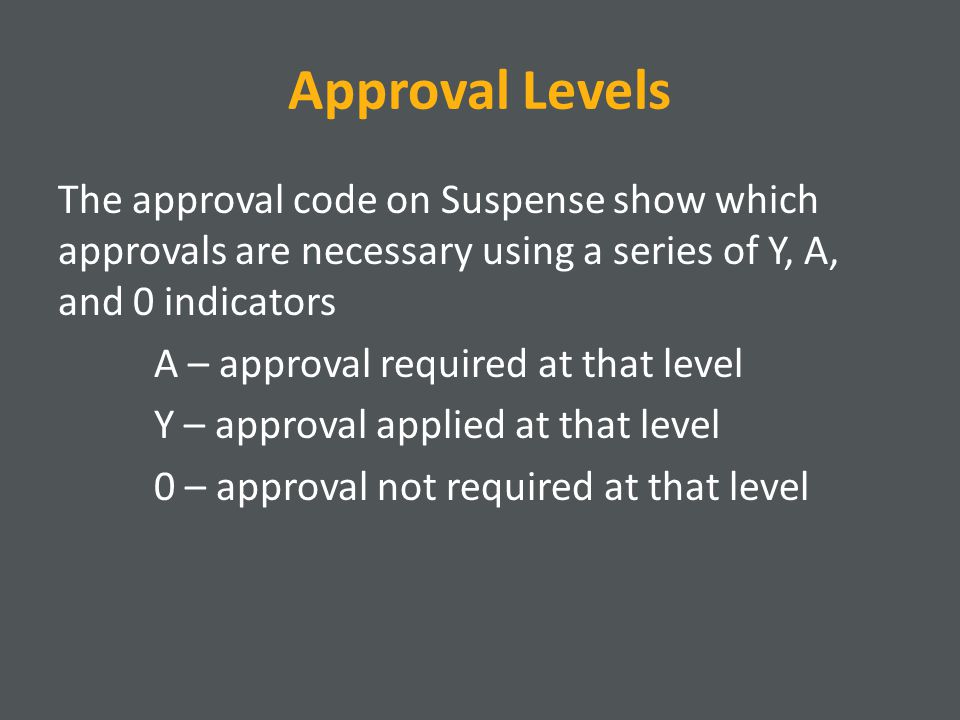 Approval Levels The approval code on Suspense show which approvals are necessary using a series of Y, A, and 0 indicators A – approval required at that level Y – approval applied at that level 0 – approval not required at that level