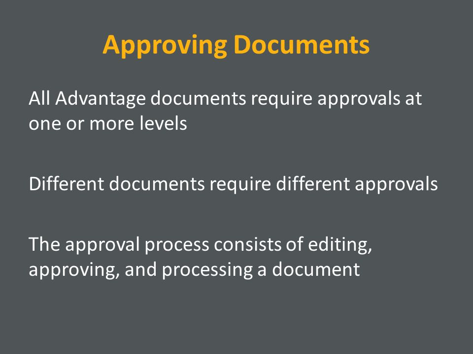 All Advantage documents require approvals at one or more levels Different documents require different approvals The approval process consists of editing, approving, and processing a document