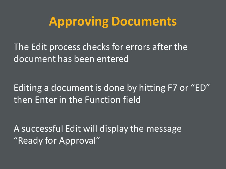Approving Documents The Edit process checks for errors after the document has been entered Editing a document is done by hitting F7 or ED then Enter in the Function field A successful Edit will display the message Ready for Approval