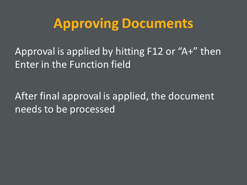 Approving Documents Approval is applied by hitting F12 or A+ then Enter in the Function field After final approval is applied, the document needs to be processed