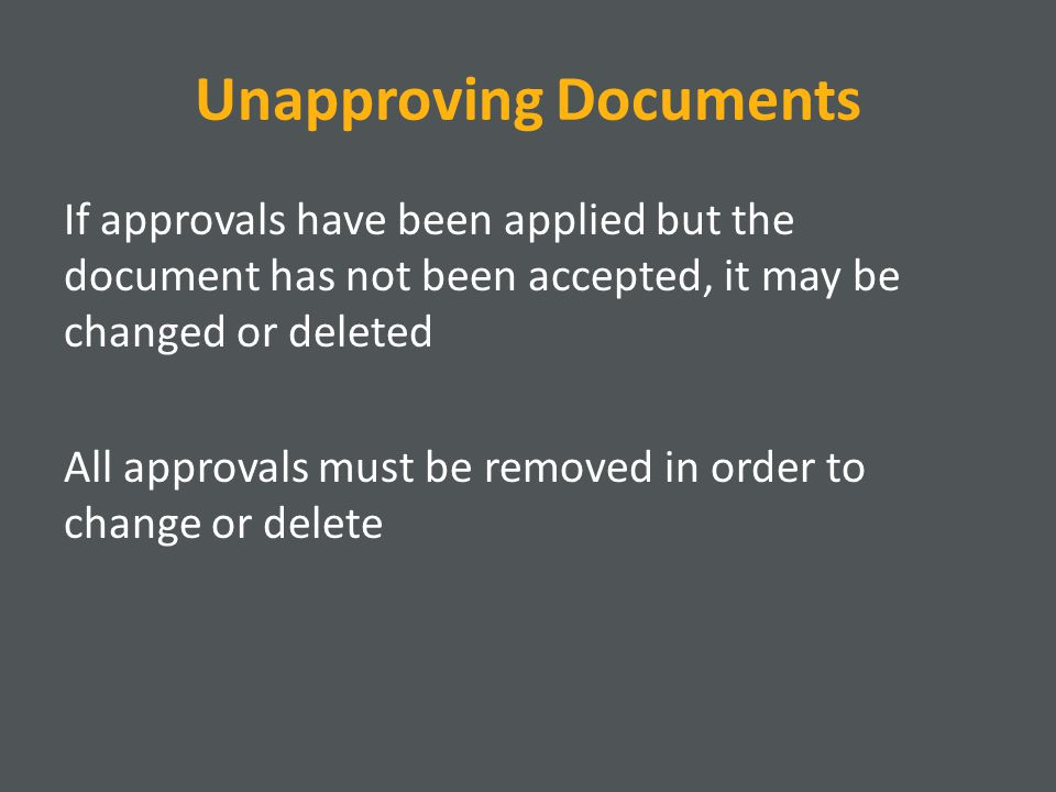 Unapproving Documents If approvals have been applied but the document has not been accepted, it may be changed or deleted All approvals must be removed in order to change or delete