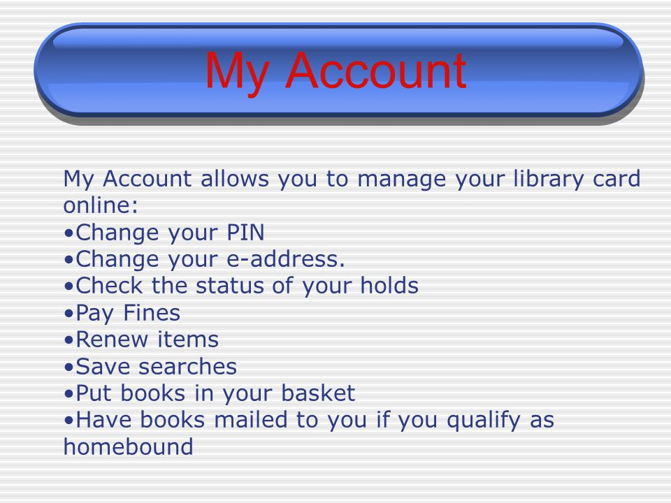 My Account My Account allows you to manage your library card online: Change your PIN Change your e-address. Check the status of your holds Pay Fines R