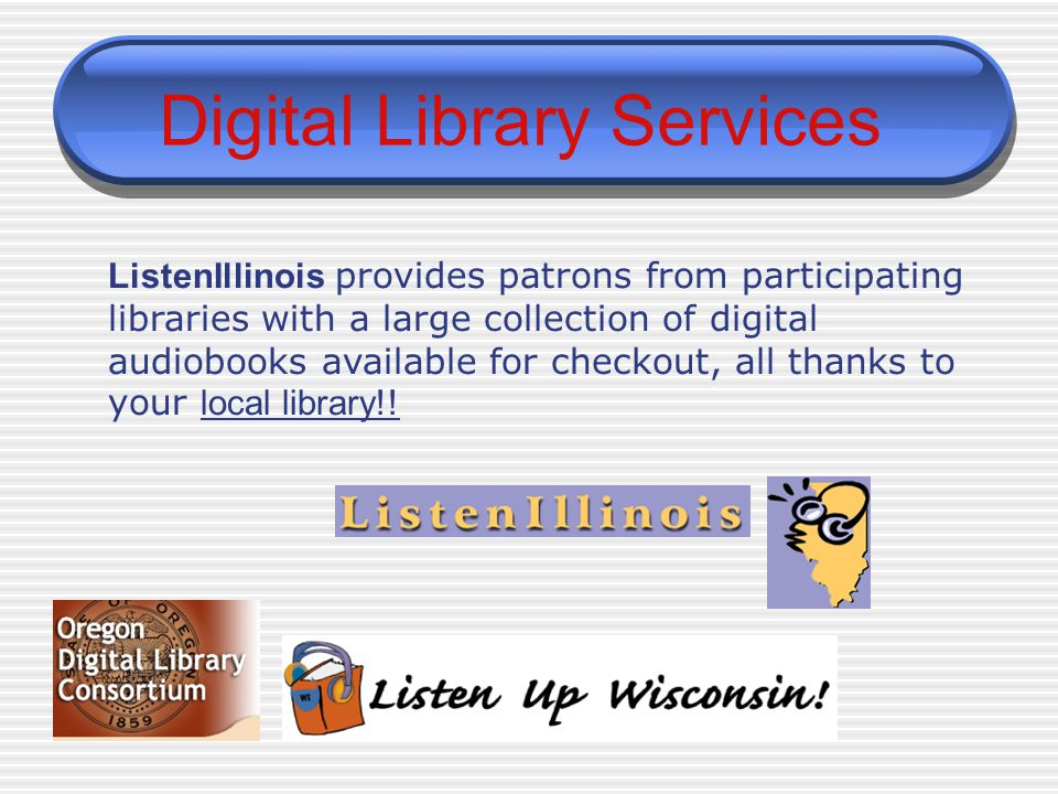 Digital Library Services ListenIllinois provides patrons from participating libraries with a large collection of digital audiobooks available for chec