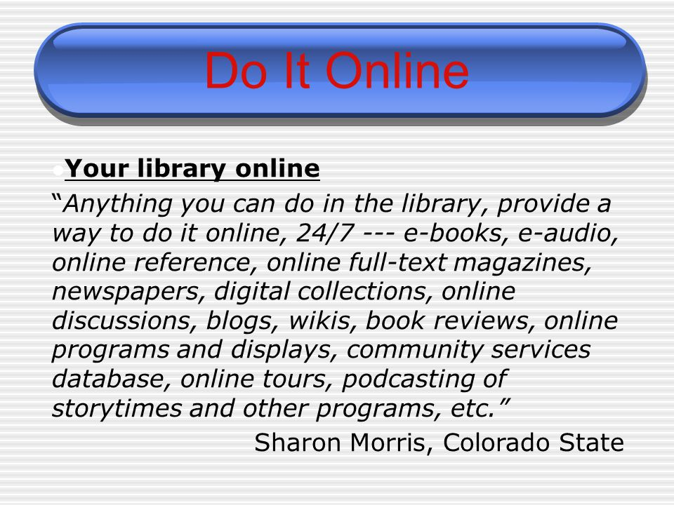 """Do It Online Your library online """"Anything you can do in the library, provide a way to do it online, 24/7 --- e-books, e-audio, online reference, onli"""