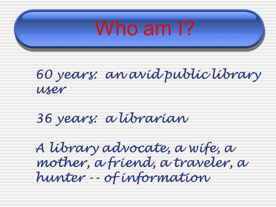 Who am I? 60 years: an avid public library user 36 years: a librarian A library advocate, a wife, a mother, a friend, a traveler, a hunter -- of infor