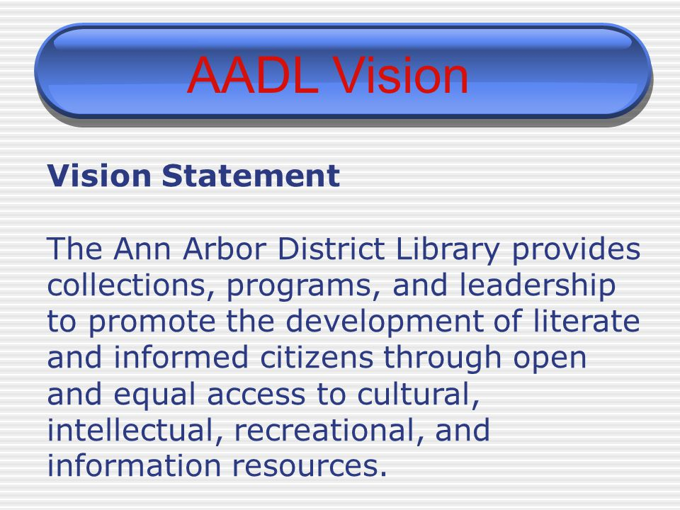AADL Vision Vision Statement The Ann Arbor District Library provides collections, programs, and leadership to promote the development of literate and informed citizens through open and equal access to cultural, intellectual, recreational, and information resources.