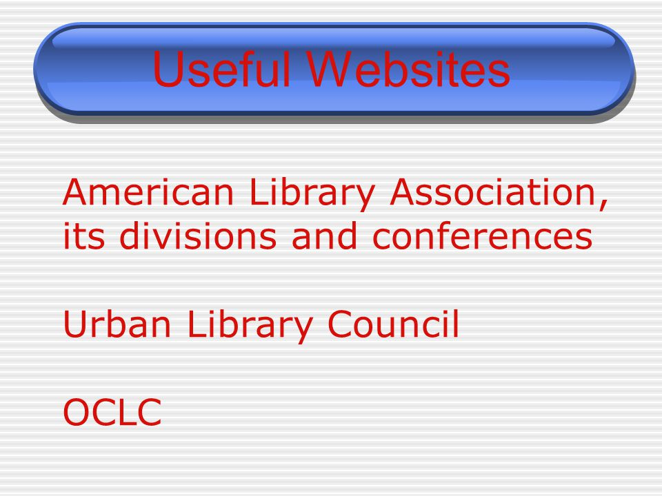Useful Websites American Library Association, its divisions and conferences Urban Library Council OCLC